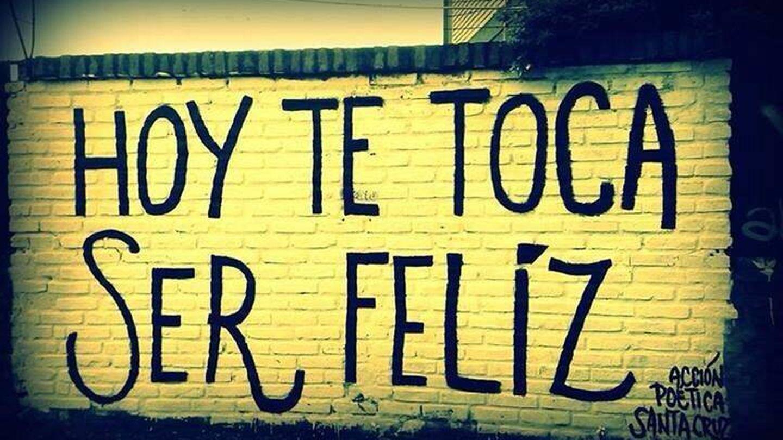 """""""Hoy te toca ser feliz""""."""