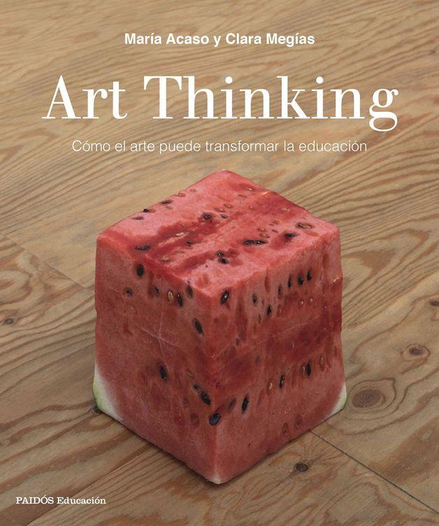 'Art Thinking. Cómo el arte puede transformar la educación'. (Paidós)